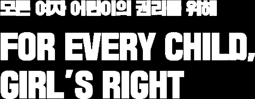 모든 여자 어린이의 권리를 위해 FOR EVERY CHILD, GIRL'S RIGHT